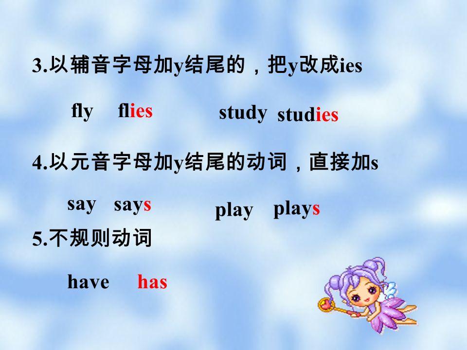 3.以辅音字母加y结尾的,把y改成ies fly. flies. study. studies. 4.以元音字母加y结尾的动词,直接加s. say. says. play. plays.