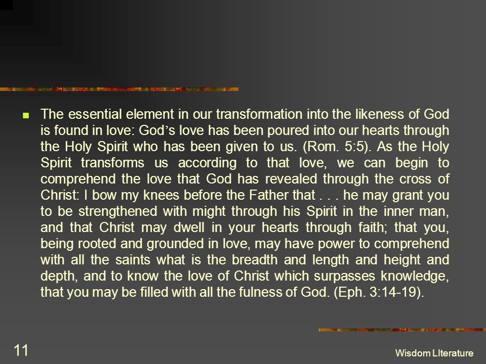 The essential element in our transformation into the likeness of God is found in love: God's love has been poured into our hearts through the Holy Spirit who has been given to us. (Rom. 5:5). As the Holy Spirit transforms us according to that love, we can begin to comprehend the love that God has revealed through the cross of Christ: I bow my knees before the Father that . . . he may grant you to be strengthened with might through his Spirit in the inner man, and that Christ may dwell in your hearts through faith; that you, being rooted and grounded in love, may have power to comprehend with all the saints what is the breadth and length and height and depth, and to know the love of Christ which surpasses knowledge, that you may be filled with all the fulness of God. (Eph. 3:14-19).