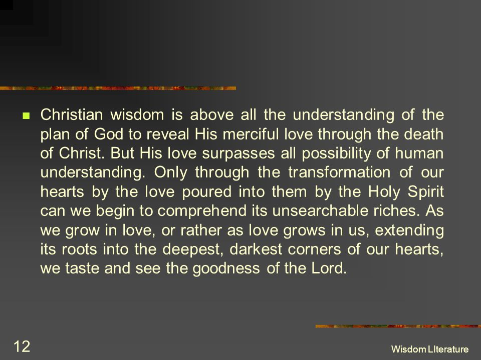 Christian wisdom is above all the understanding of the plan of God to reveal His merciful love through the death of Christ. But His love surpasses all possibility of human understanding. Only through the transformation of our hearts by the love poured into them by the Holy Spirit can we begin to comprehend its unsearchable riches. As we grow in love, or rather as love grows in us, extending its roots into the deepest, darkest corners of our hearts, we taste and see the goodness of the Lord.