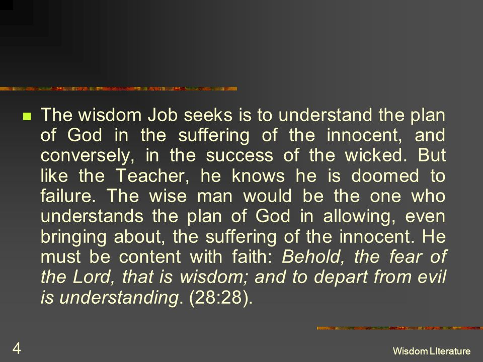 The wisdom Job seeks is to understand the plan of God in the suffering of the innocent, and conversely, in the success of the wicked. But like the Teacher, he knows he is doomed to failure. The wise man would be the one who understands the plan of God in allowing, even bringing about, the suffering of the innocent. He must be content with faith: Behold, the fear of the Lord, that is wisdom; and to depart from evil is understanding. (28:28).