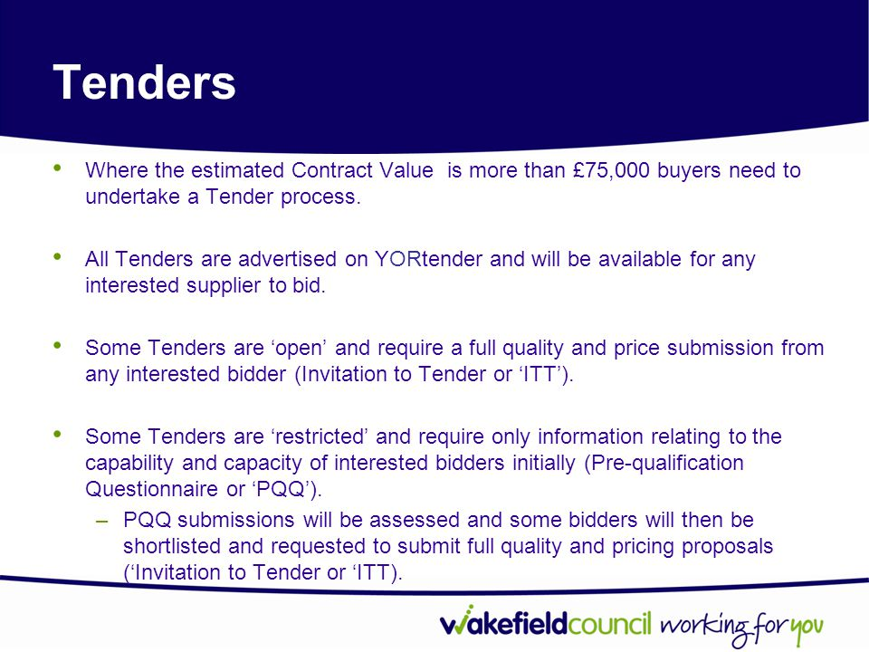 Tenders Where the estimated Contract Value is more than £75,000 buyers need to undertake a Tender process.