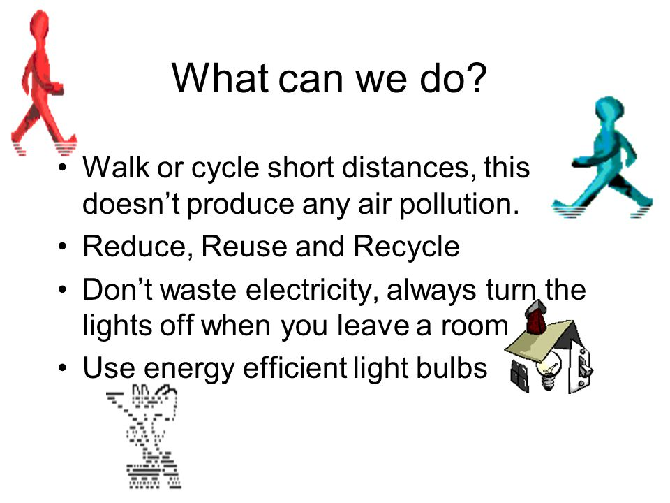 What can we do Walk or cycle short distances, this doesn't produce any air pollution. Reduce, Reuse and Recycle.