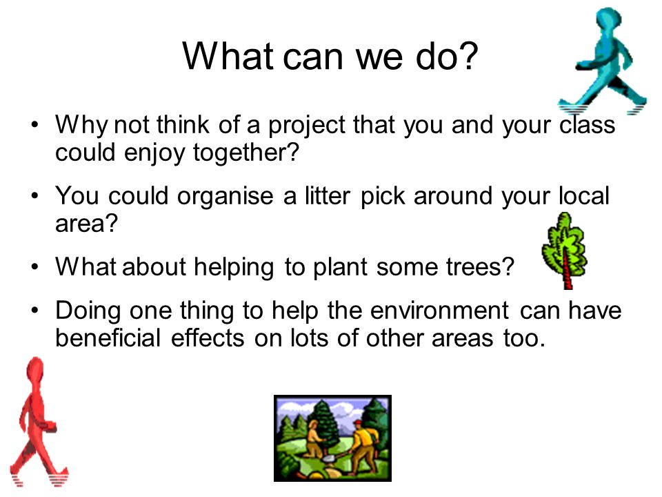 What can we do Why not think of a project that you and your class could enjoy together You could organise a litter pick around your local area
