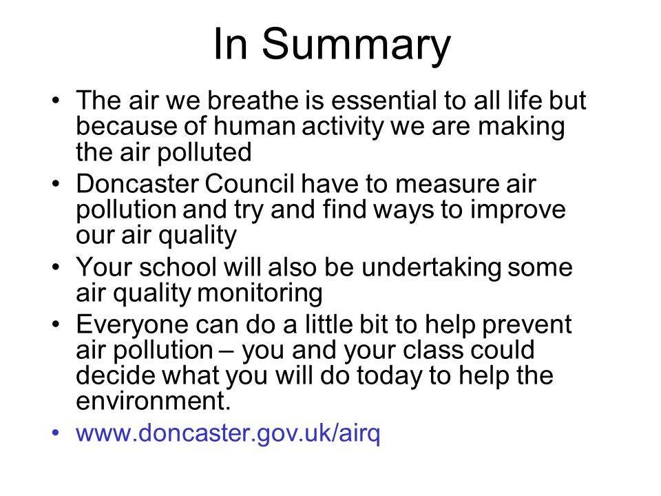 In Summary The air we breathe is essential to all life but because of human activity we are making the air polluted.