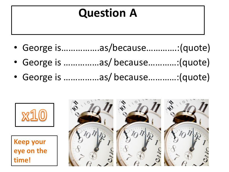x10 Question A George is…………….as/because………….:(quote)