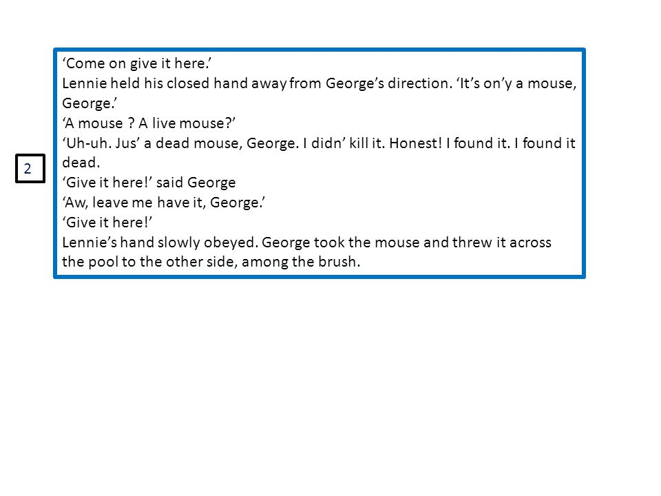'Come on give it here.' Lennie held his closed hand away from George's direction. 'It's on'y a mouse, George.'