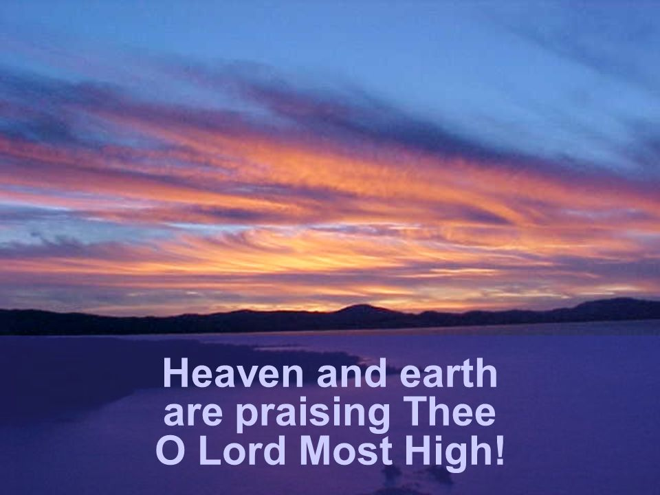 Heaven and earth are praising Thee O Lord Most High!