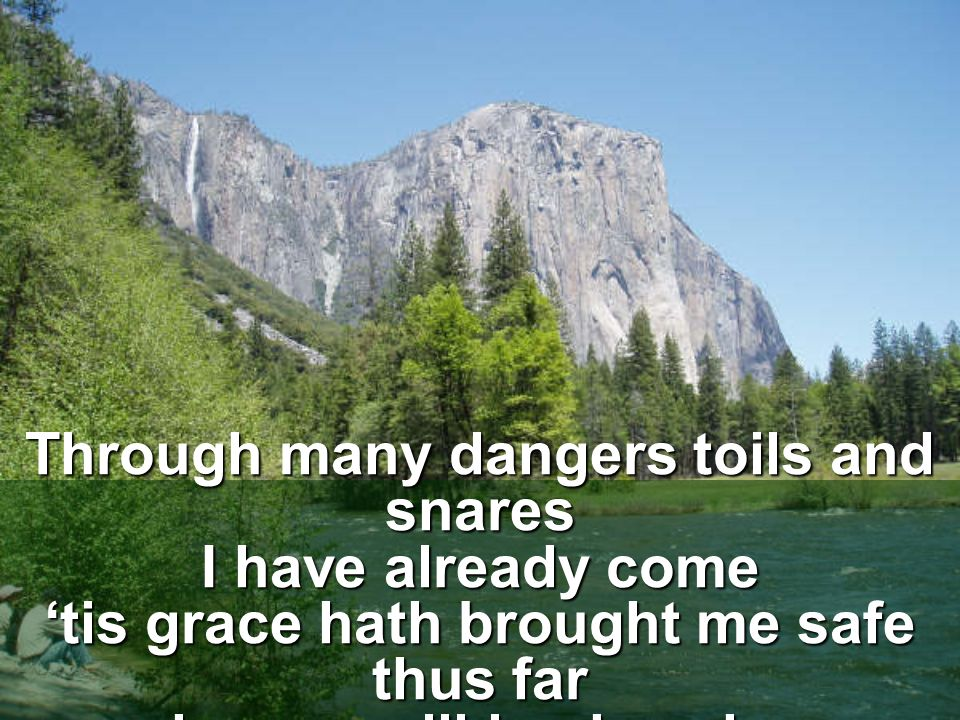 Through many dangers toils and snares I have already come 'tis grace hath brought me safe thus far and grace will lead me home