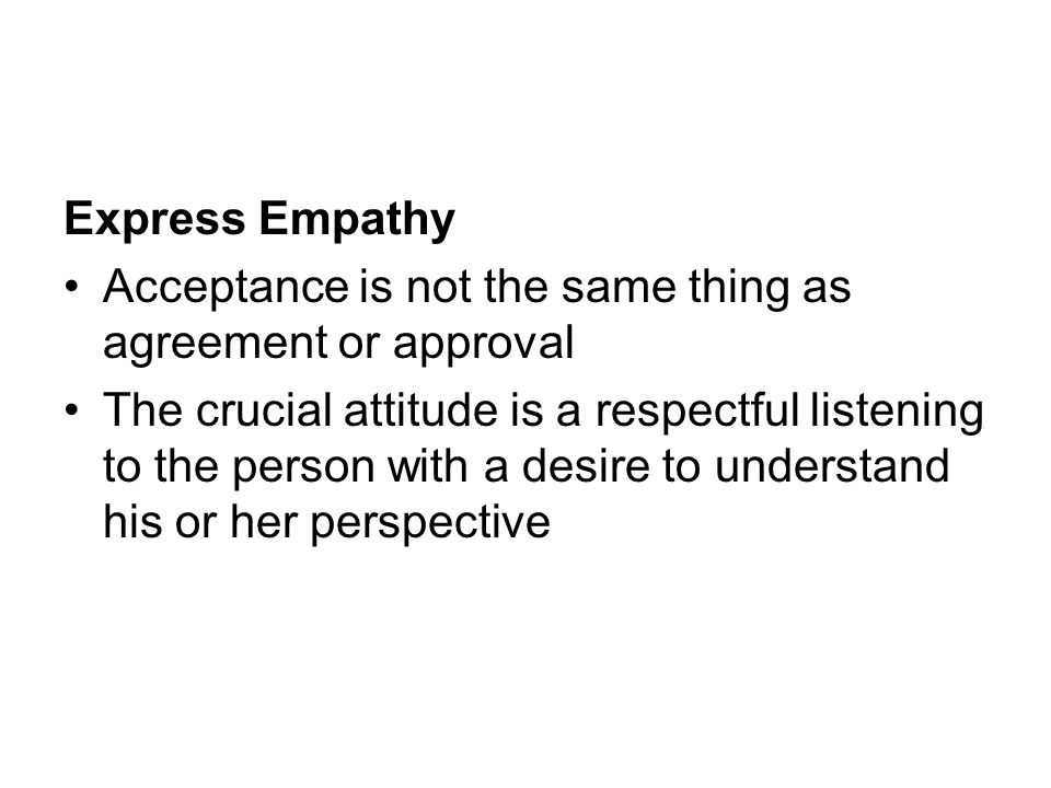 Express Empathy Acceptance is not the same thing as agreement or approval.