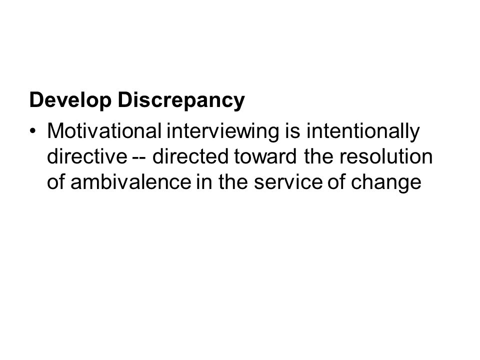 Develop Discrepancy Motivational interviewing is intentionally directive -- directed toward the resolution of ambivalence in the service of change.