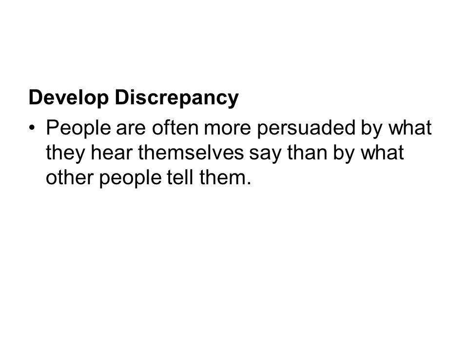 Develop Discrepancy People are often more persuaded by what they hear themselves say than by what other people tell them.