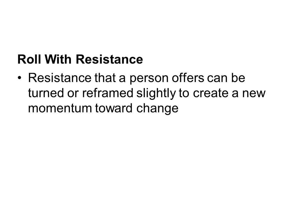 Roll With Resistance Resistance that a person offers can be turned or reframed slightly to create a new momentum toward change.