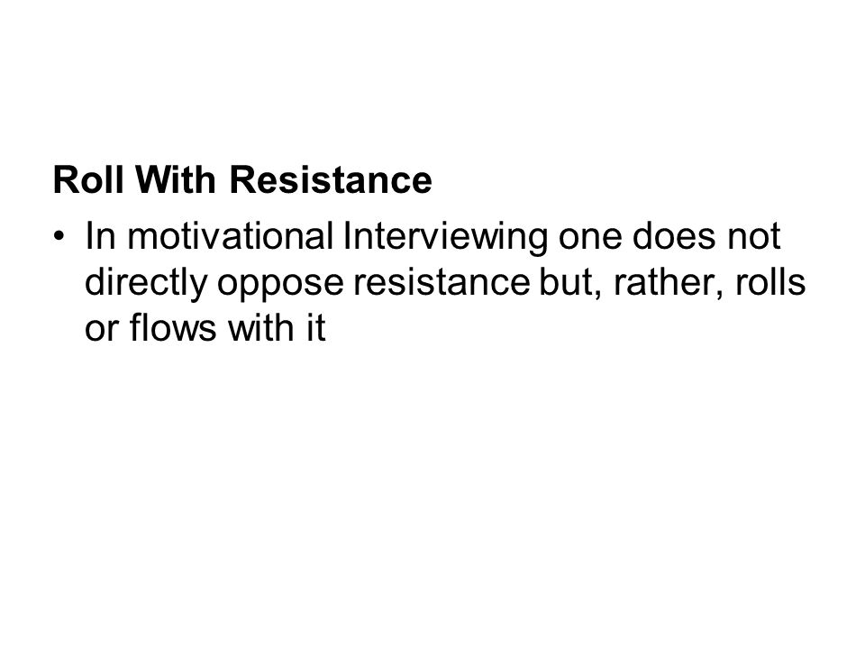 Roll With Resistance In motivational Interviewing one does not directly oppose resistance but, rather, rolls or flows with it.
