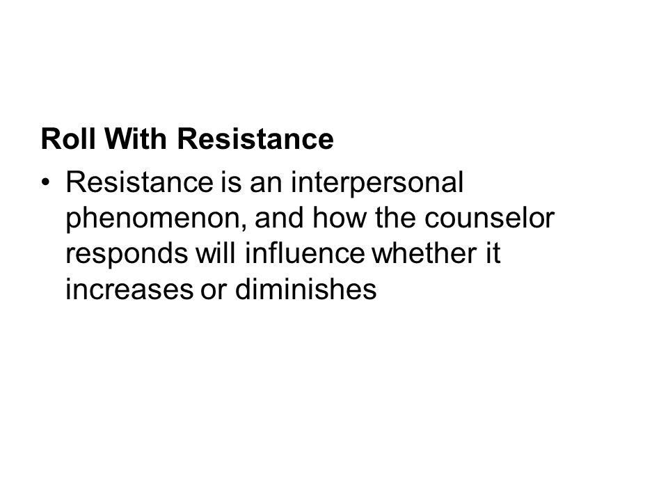 Roll With Resistance Resistance is an interpersonal phenomenon, and how the counselor responds will influence whether it increases or diminishes.
