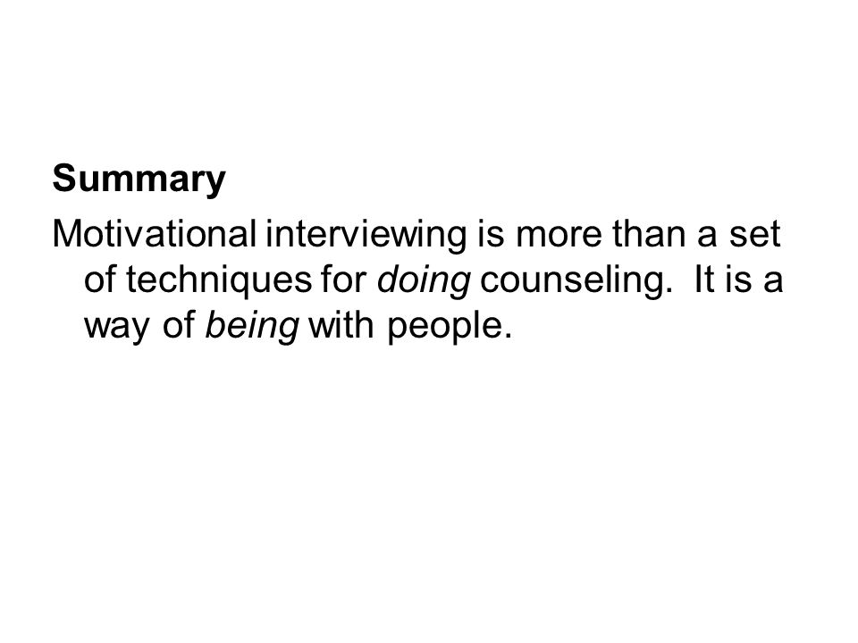 Summary Motivational interviewing is more than a set of techniques for doing counseling. It is a way of being with people.