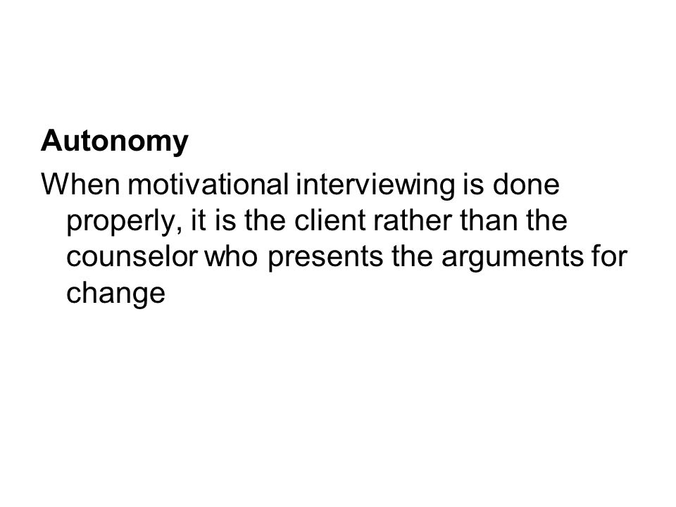 Autonomy When motivational interviewing is done properly, it is the client rather than the counselor who presents the arguments for change.