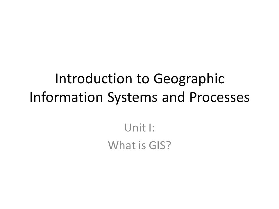 Introduction to Geographic Information Systems and Processes