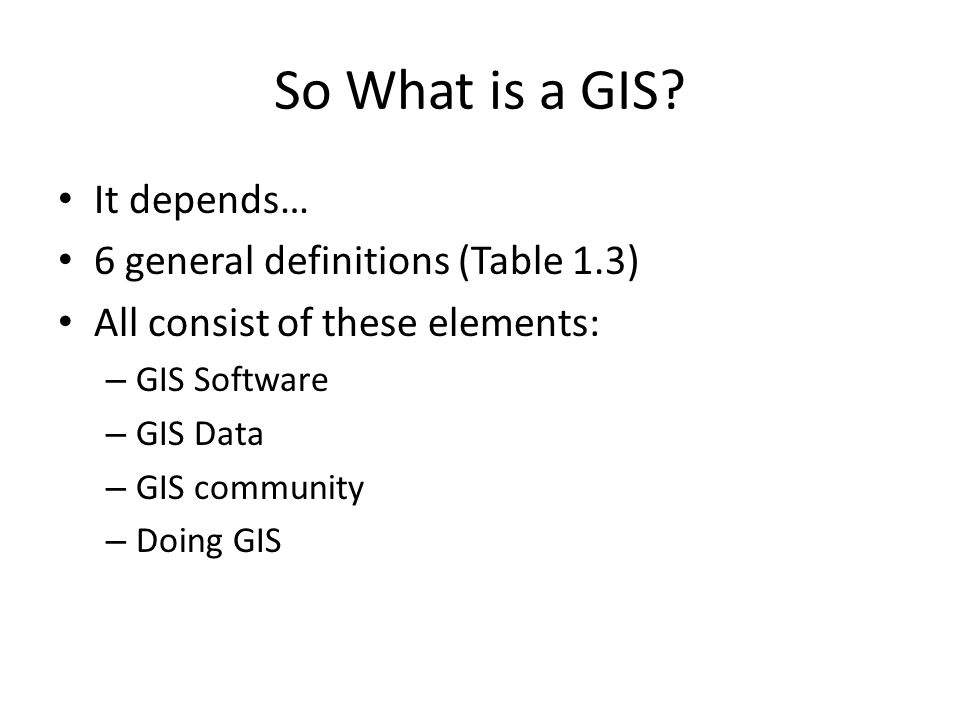 So What is a GIS It depends… 6 general definitions (Table 1.3)