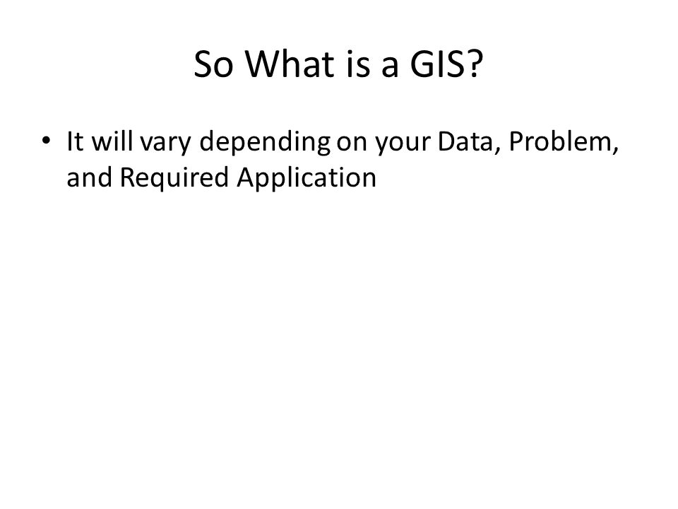 So What is a GIS It will vary depending on your Data, Problem, and Required Application
