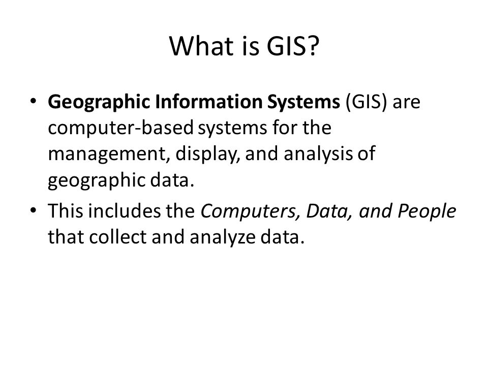 What is GIS Geographic Information Systems (GIS) are computer-based systems for the management, display, and analysis of geographic data.