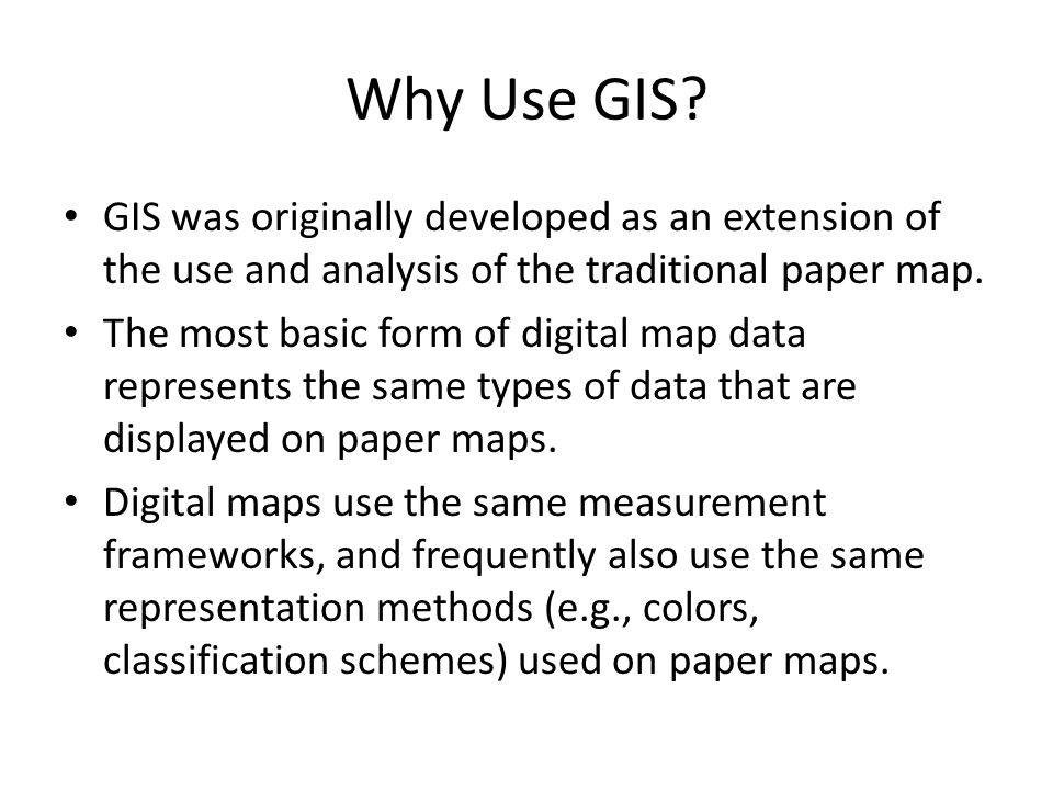 Why Use GIS GIS was originally developed as an extension of the use and analysis of the traditional paper map.