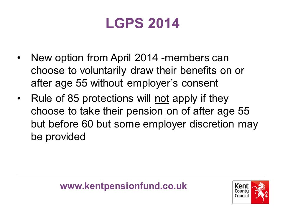 LGPS 2014 New option from April 2014 -members can choose to voluntarily draw their benefits on or after age 55 without employer's consent.
