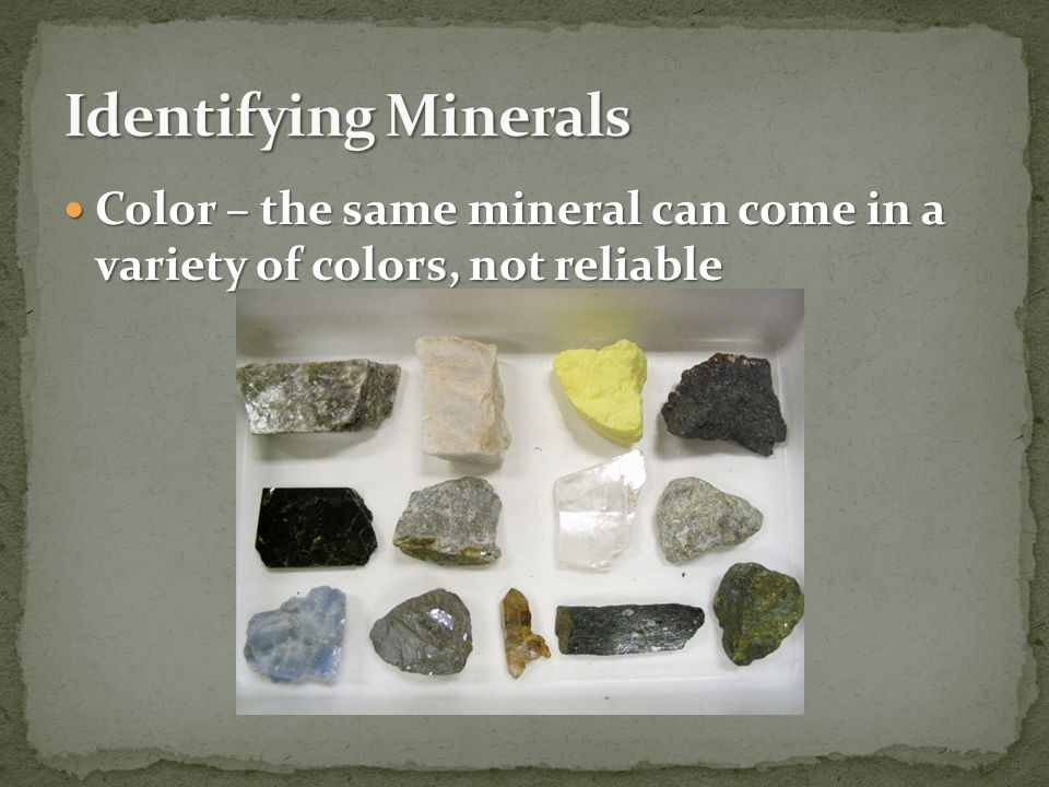 Identifying Minerals Color – the same mineral can come in a variety of colors, not reliable