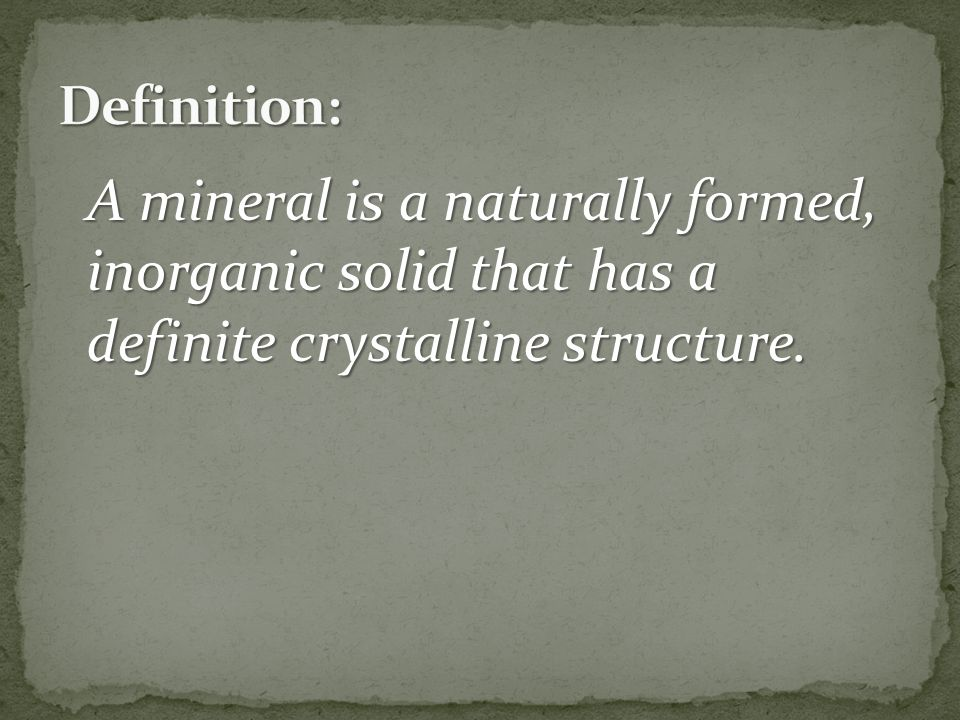 Definition: A mineral is a naturally formed, inorganic solid that has a definite crystalline structure.