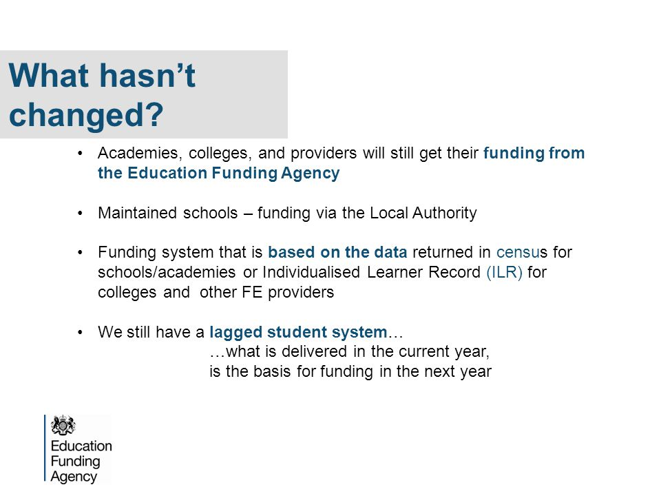 What hasn't changed Academies, colleges, and providers will still get their funding from the Education Funding Agency.