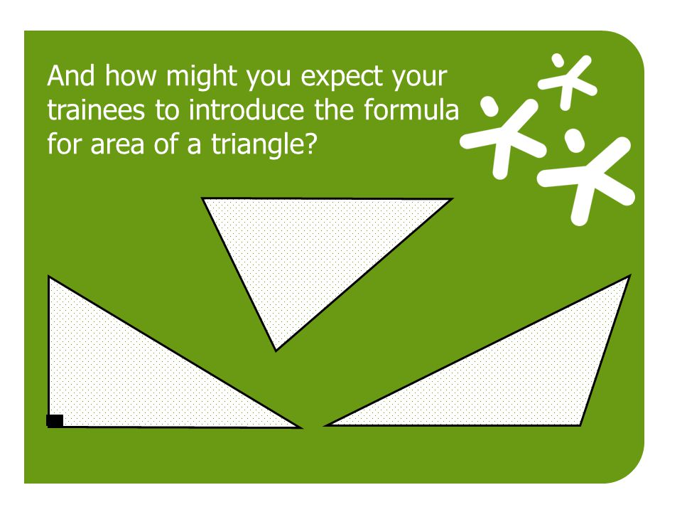 And how might you expect your trainees to introduce the formula for area of a triangle