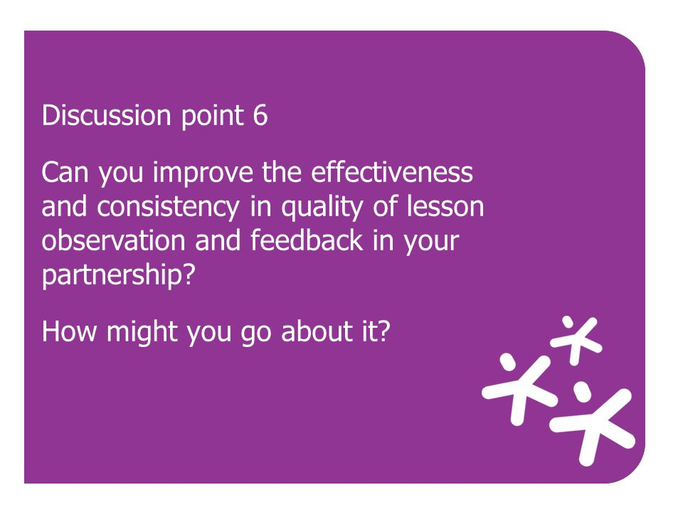 Discussion point 6 Can you improve the effectiveness and consistency in quality of lesson observation and feedback in your partnership