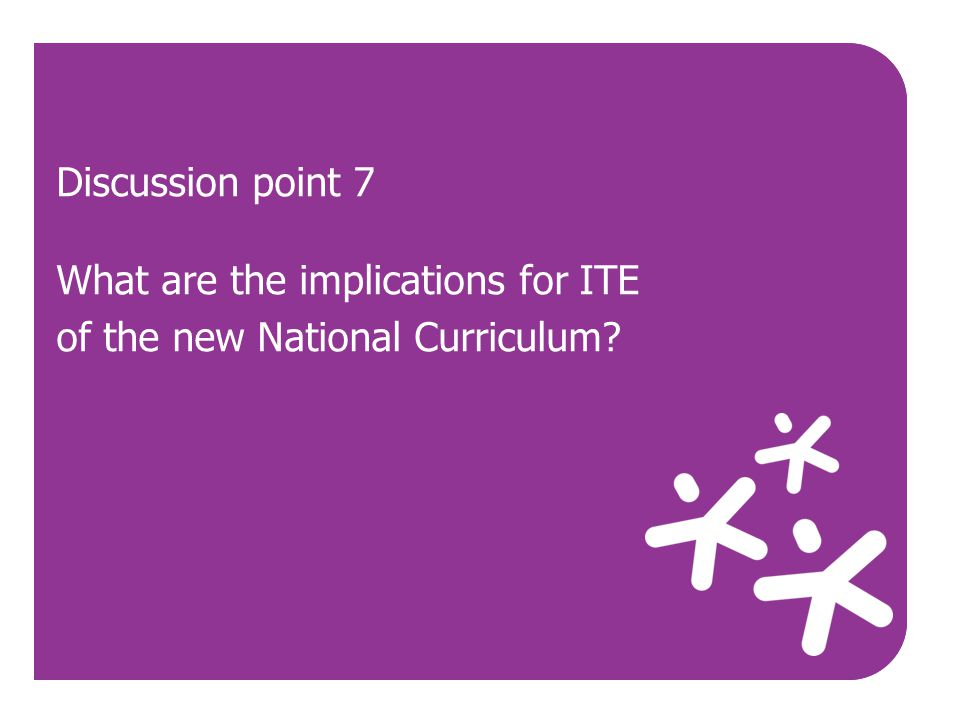 Discussion point 7 What are the implications for ITE of the new National Curriculum Use