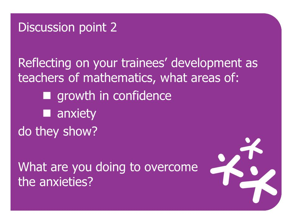 Discussion point 2 Reflecting on your trainees' development as teachers of mathematics, what areas of: