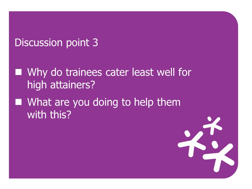 Discussion point 3 Why do trainees cater least well for high attainers What are you doing to help them with this