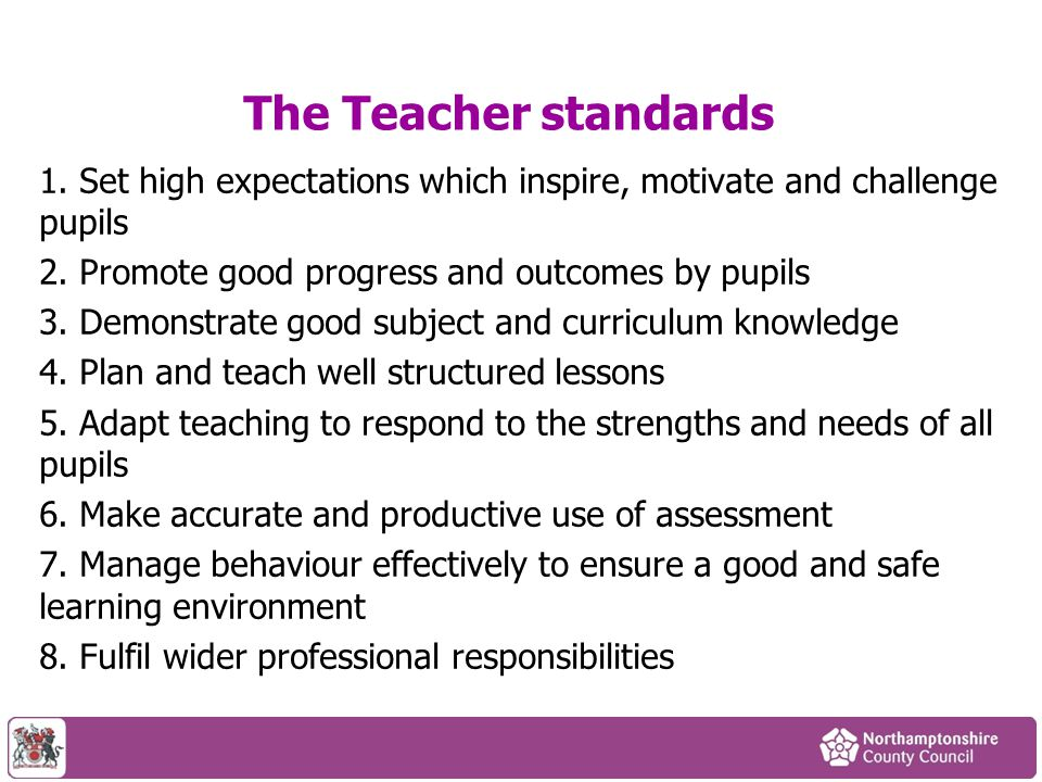 The Teacher standards 1. Set high expectations which inspire, motivate and challenge pupils. 2. Promote good progress and outcomes by pupils.