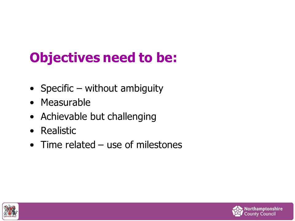 Objectives need to be: Specific – without ambiguity Measurable