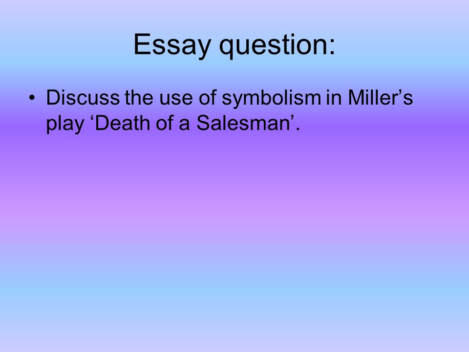 death of a sman symbolism ppt  10 essay question discuss the use of symbolism in miller s play death of a sman