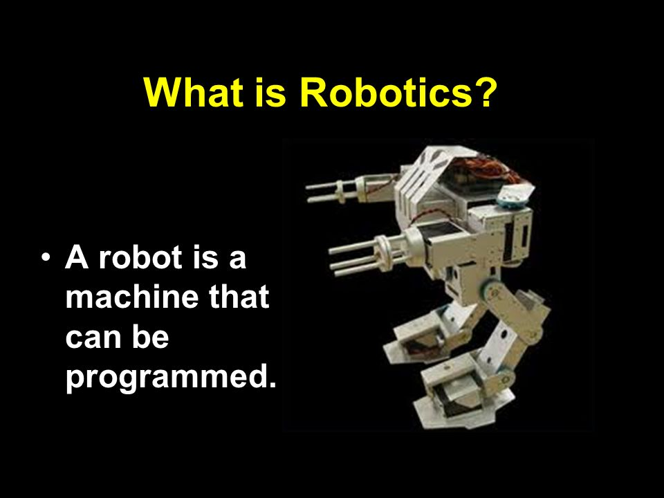 What is Robotics A robot is a machine that can be programmed.