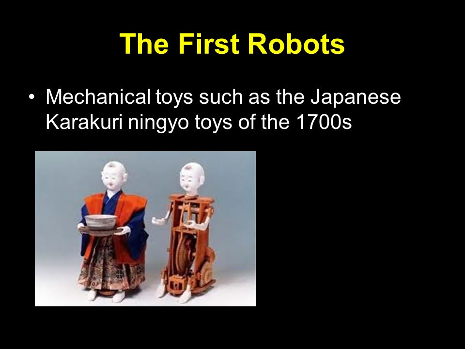 The First Robots Mechanical toys such as the Japanese Karakuri ningyo toys of the 1700s