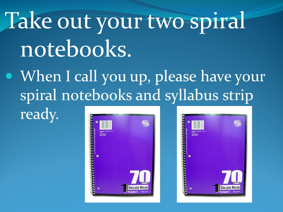 Take out your two spiral notebooks.