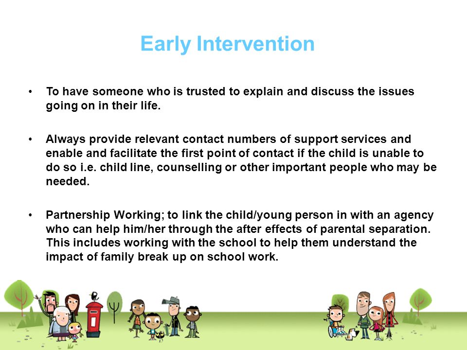 Early Intervention To have someone who is trusted to explain and discuss the issues going on in their life.