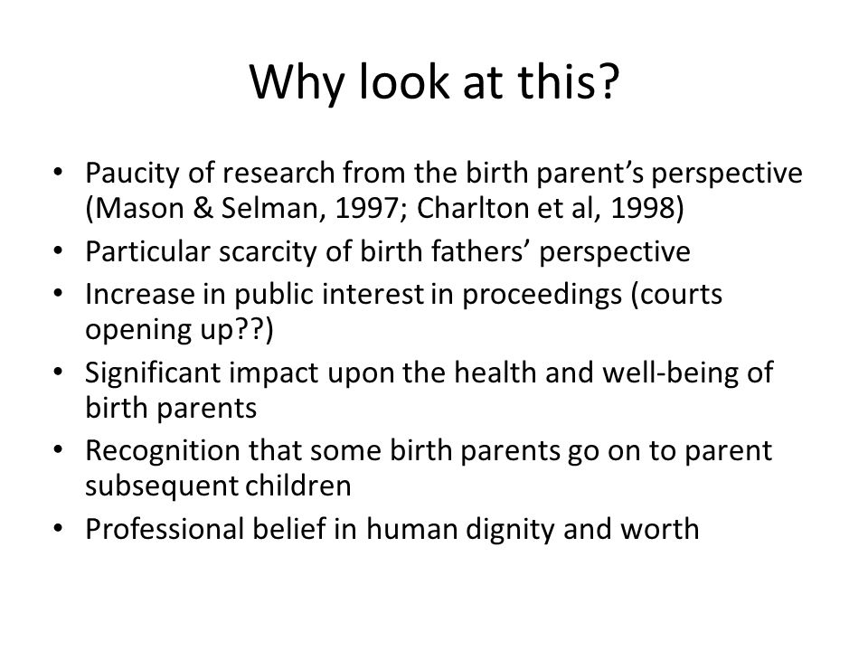 Why look at this Paucity of research from the birth parent's perspective (Mason & Selman, 1997; Charlton et al, 1998)