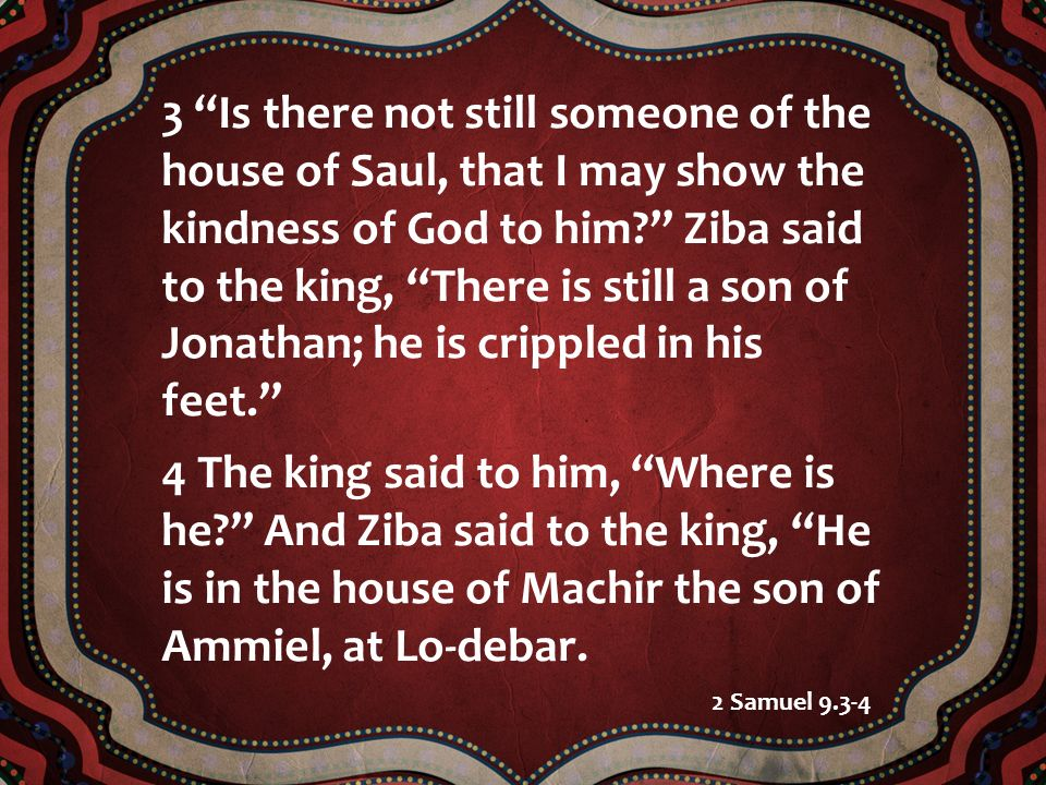 3 Is there not still someone of the house of Saul, that I may show the kindness of God to him Ziba said to the king, There is still a son of Jonathan; he is crippled in his feet.