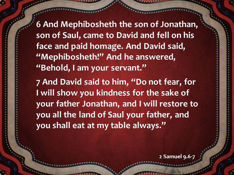 6 And Mephibosheth the son of Jonathan, son of Saul, came to David and fell on his face and paid homage. And David said, Mephibosheth! And he answered, Behold, I am your servant.