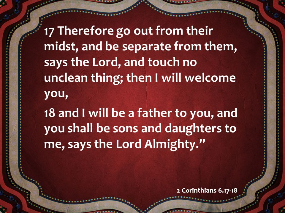 17 Therefore go out from their midst, and be separate from them, says the Lord, and touch no unclean thing; then I will welcome you,