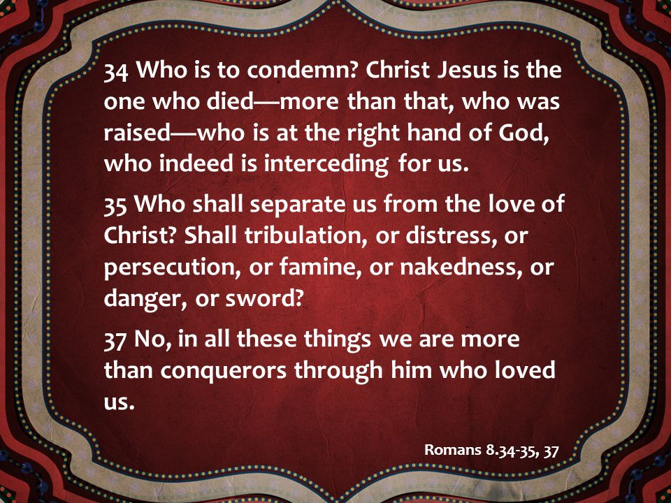 34 Who is to condemn Christ Jesus is the one who died—more than that, who was raised—who is at the right hand of God, who indeed is interceding for us.
