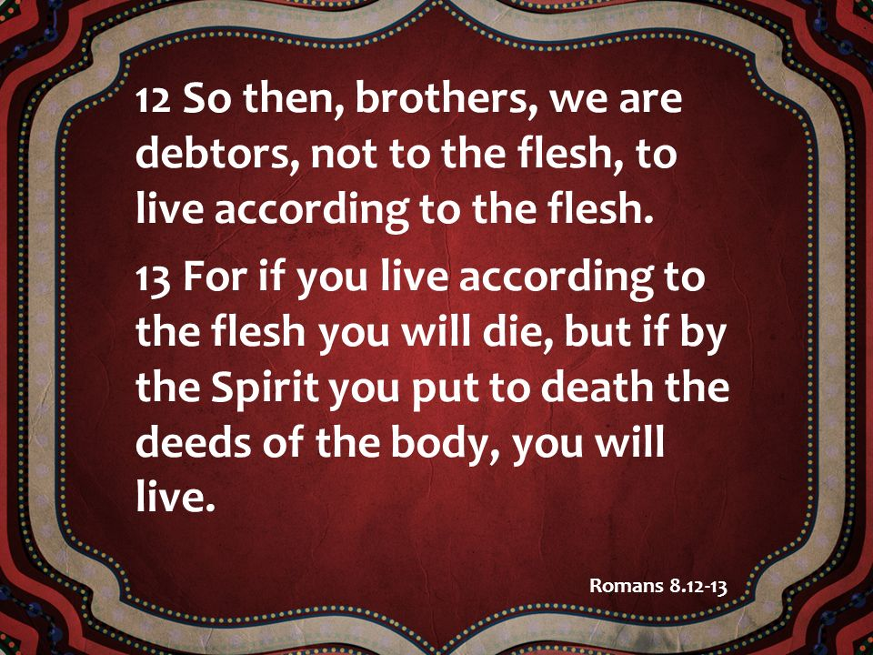 12 So then, brothers, we are debtors, not to the flesh, to live according to the flesh.