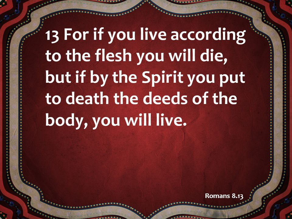 13 For if you live according to the flesh you will die, but if by the Spirit you put to death the deeds of the body, you will live.