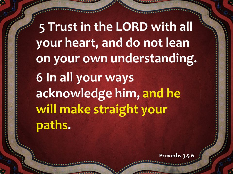 5 Trust in the LORD with all your heart, and do not lean on your own understanding.