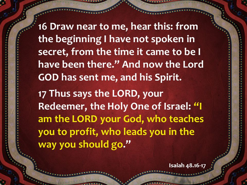 16 Draw near to me, hear this: from the beginning I have not spoken in secret, from the time it came to be I have been there. And now the Lord GOD has sent me, and his Spirit.